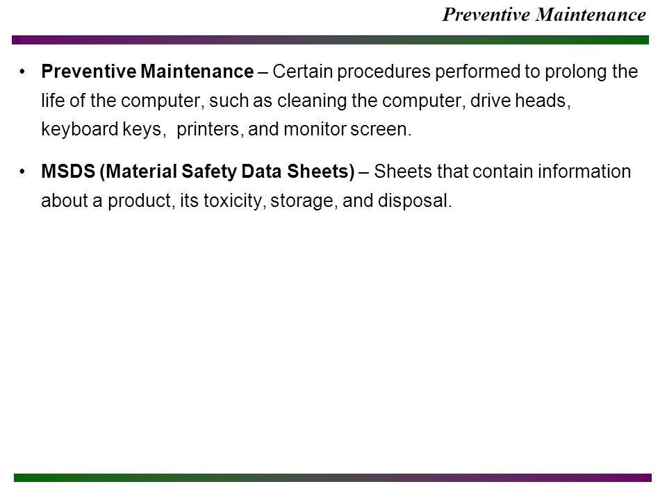 Preventive Maintenance Preventive Maintenance – Certain procedures performed to prolong the life of the computer, such as cleaning the computer, drive heads, keyboard keys, printers, and monitor screen.