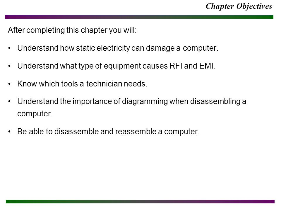Chapter Objectives After completing this chapter you will: Understand how static electricity can damage a computer.