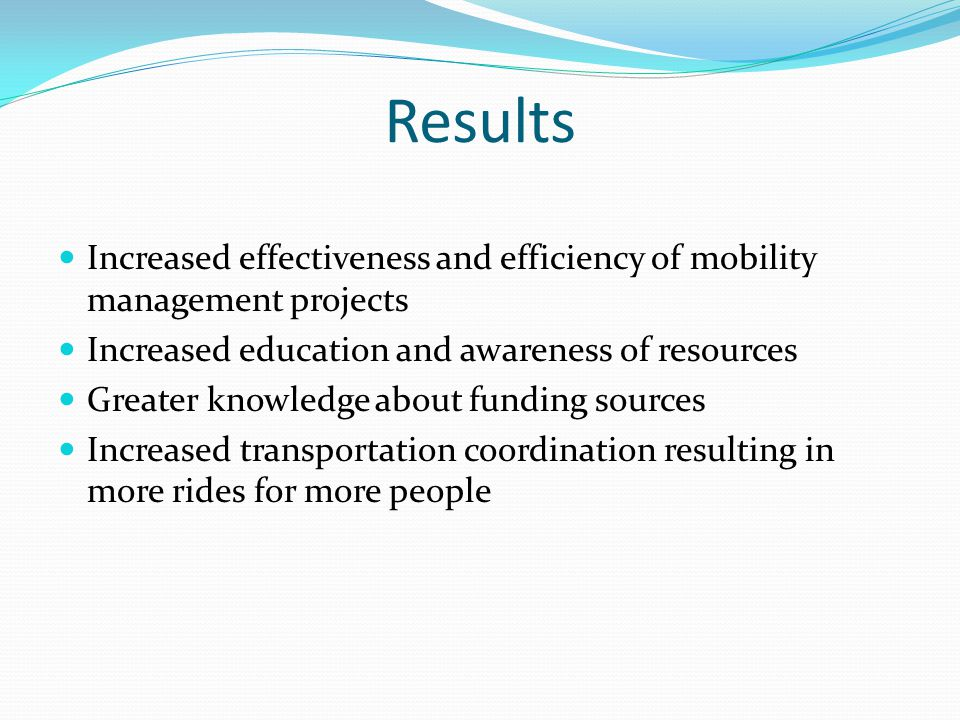 Results Increased effectiveness and efficiency of mobility management projects Increased education and awareness of resources Greater knowledge about funding sources Increased transportation coordination resulting in more rides for more people