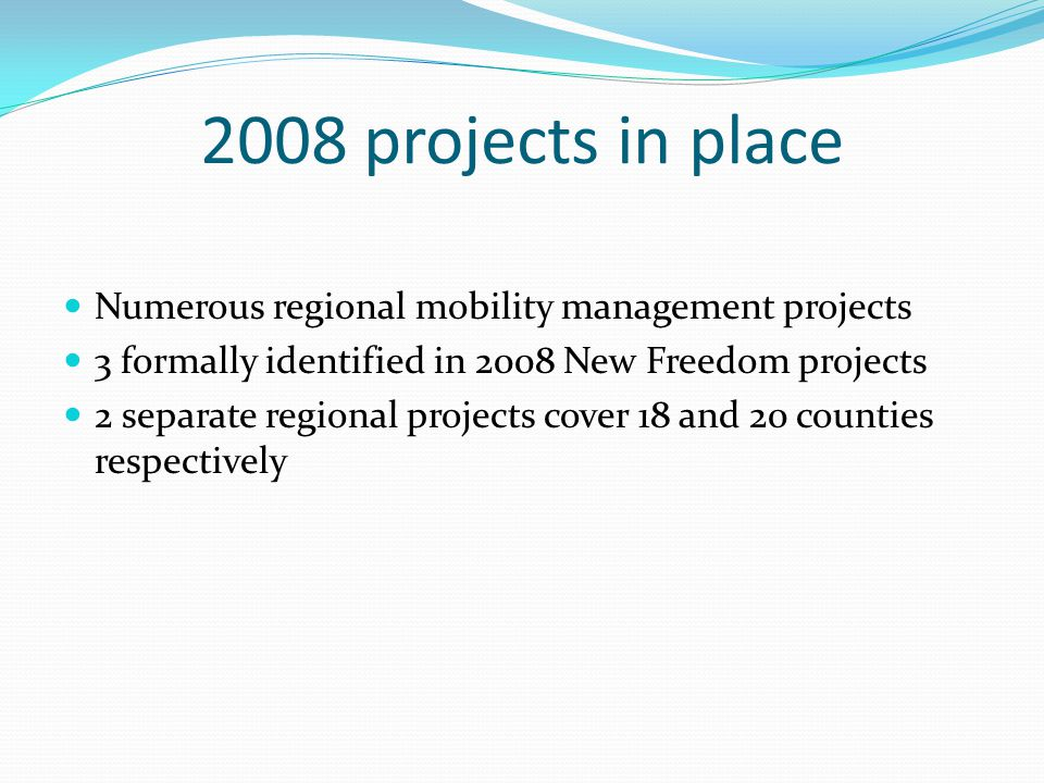 2008 projects in place Numerous regional mobility management projects 3 formally identified in 2008 New Freedom projects 2 separate regional projects cover 18 and 20 counties respectively