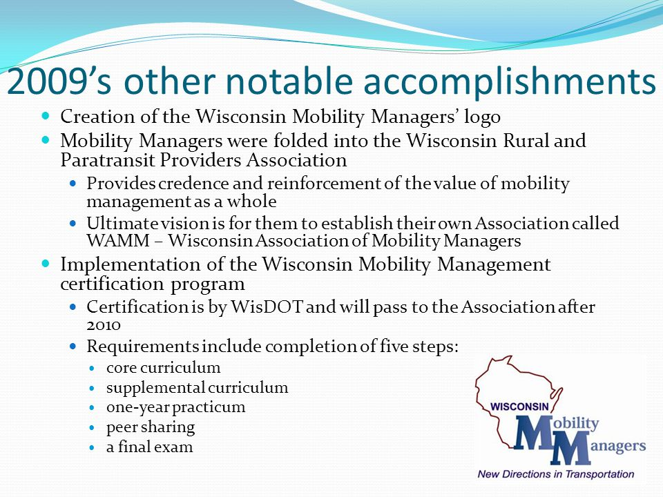 2009's other notable accomplishments Creation of the Wisconsin Mobility Managers' logo Mobility Managers were folded into the Wisconsin Rural and Paratransit Providers Association Provides credence and reinforcement of the value of mobility management as a whole Ultimate vision is for them to establish their own Association called WAMM – Wisconsin Association of Mobility Managers Implementation of the Wisconsin Mobility Management certification program Certification is by WisDOT and will pass to the Association after 2010 Requirements include completion of five steps: core curriculum supplemental curriculum one-year practicum peer sharing a final exam