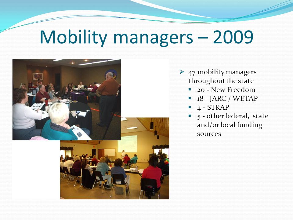 Mobility managers – 2009  47 mobility managers throughout the state  20 - New Freedom  18 - JARC / WETAP  4 - STRAP  5 - other federal, state and/or local funding sources