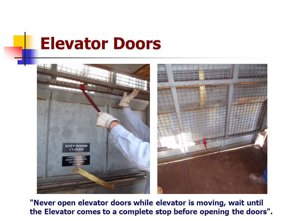 Elevator Doors Never open elevator doors while elevator is moving, wait until the Elevator comes to a complete stop before opening the doors .
