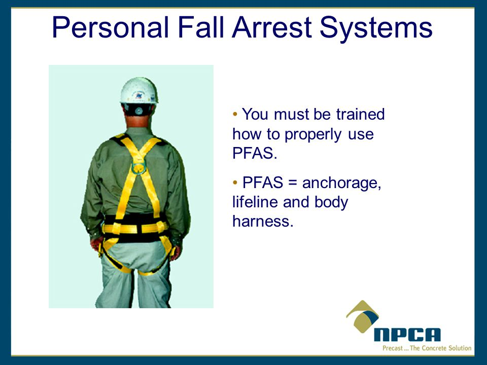 Personal Fall Arrest Systems You must be trained how to properly use PFAS.
