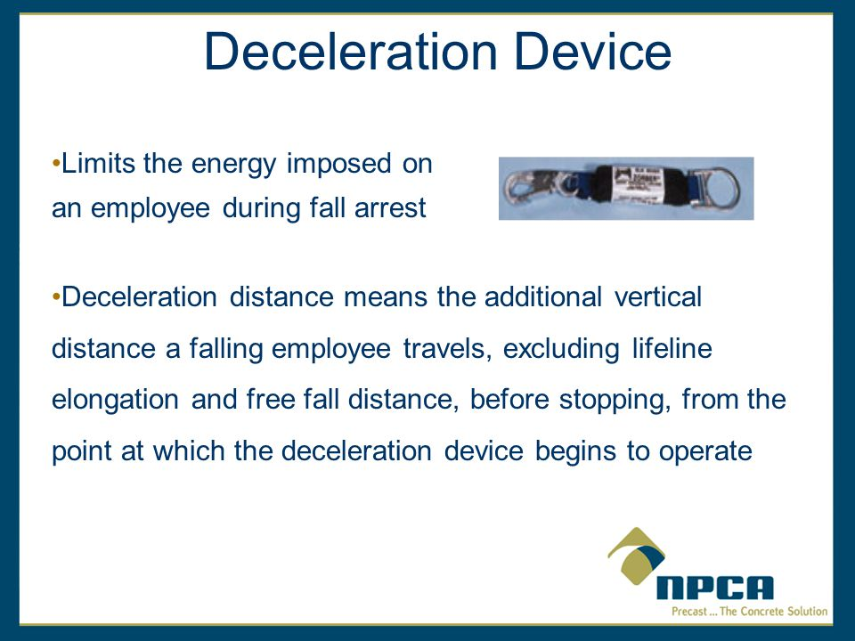 Deceleration distance means the additional vertical distance a falling employee travels, excluding lifeline elongation and free fall distance, before stopping, from the point at which the deceleration device begins to operate Deceleration Device Limits the energy imposed on an employee during fall arrest