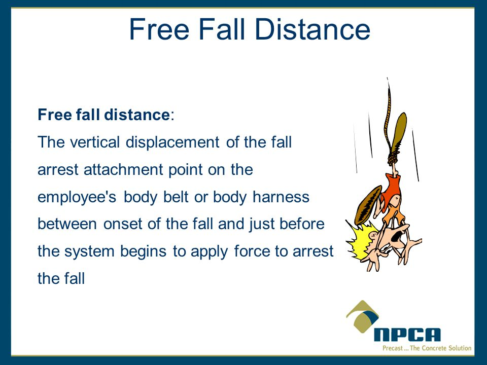 Free fall distance: The vertical displacement of the fall arrest attachment point on the employee s body belt or body harness between onset of the fall and just before the system begins to apply force to arrest the fall Free Fall Distance
