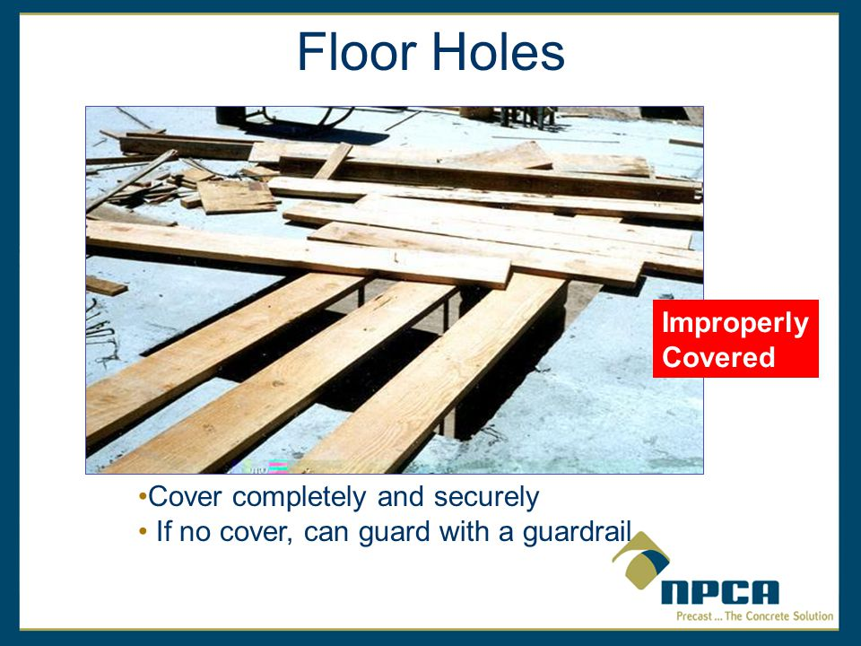 Floor Holes Improperly Covered Cover completely and securely If no cover, can guard with a guardrail