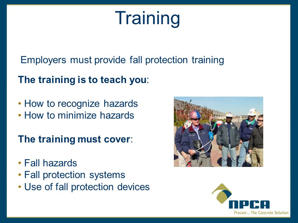 Training Employers must provide fall protection training The training is to teach you: How to recognize hazards How to minimize hazards The training must cover: Fall hazards Fall protection systems Use of fall protection devices
