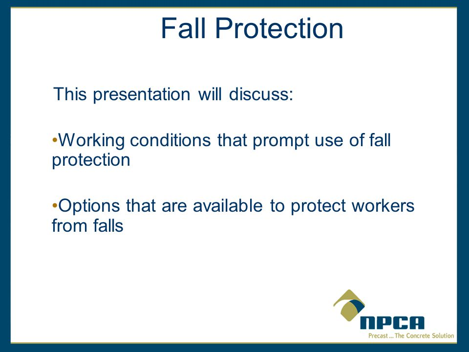 Fall Protection This presentation will discuss: Working conditions that prompt use of fall protection Options that are available to protect workers from falls