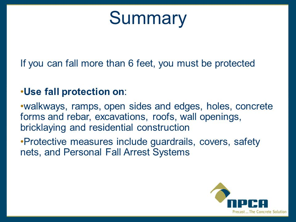 Summary If you can fall more than 6 feet, you must be protected Use fall protection on: walkways, ramps, open sides and edges, holes, concrete forms and rebar, excavations, roofs, wall openings, bricklaying and residential construction Protective measures include guardrails, covers, safety nets, and Personal Fall Arrest Systems