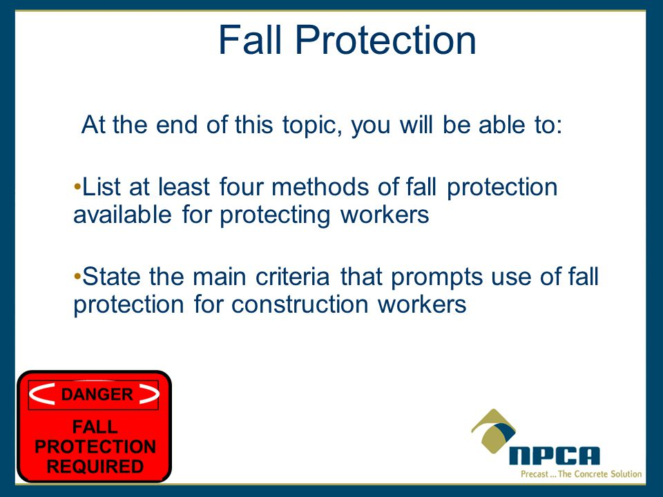 Fall Protection At the end of this topic, you will be able to: List at least four methods of fall protection available for protecting workers State the main criteria that prompts use of fall protection for construction workers