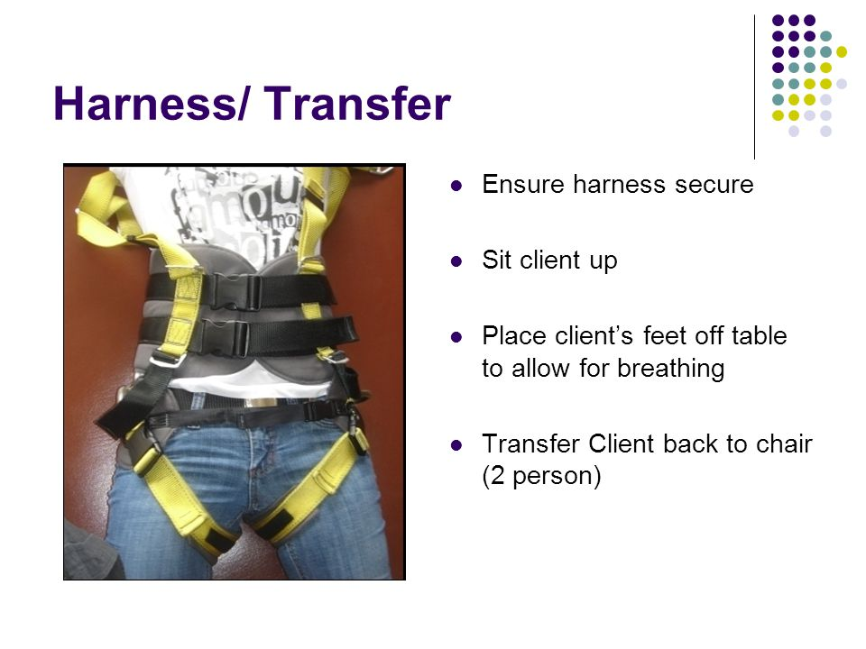 Harness/ Transfer Ensure harness secure Sit client up Place client's feet off table to allow for breathing Transfer Client back to chair (2 person)