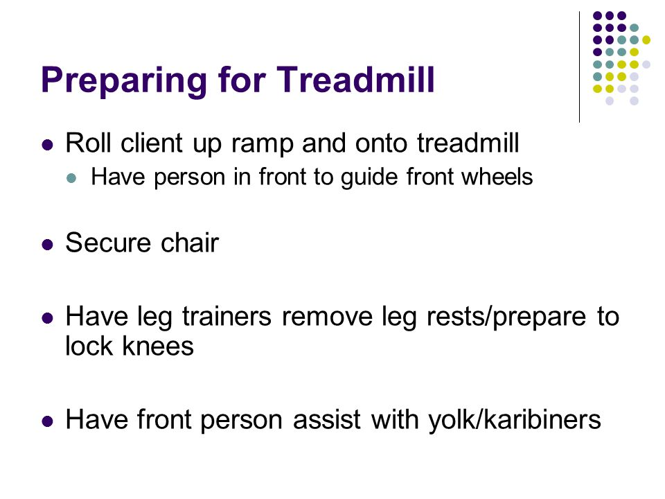 Preparing for Treadmill Roll client up ramp and onto treadmill Have person in front to guide front wheels Secure chair Have leg trainers remove leg rests/prepare to lock knees Have front person assist with yolk/karibiners
