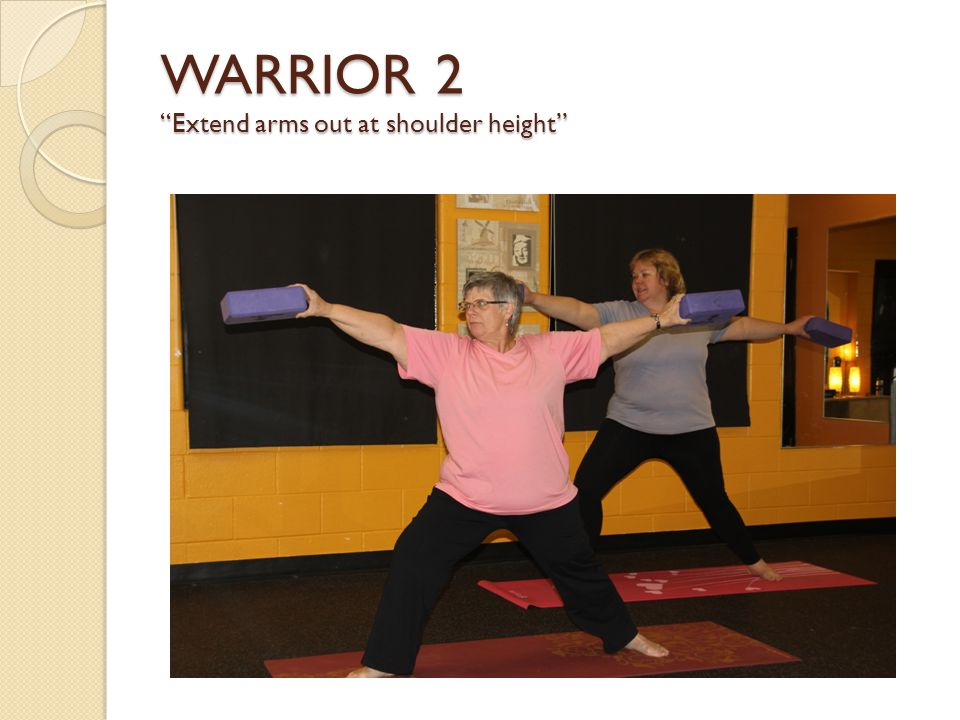 WARRIOR 2 Extend arms out at shoulder height