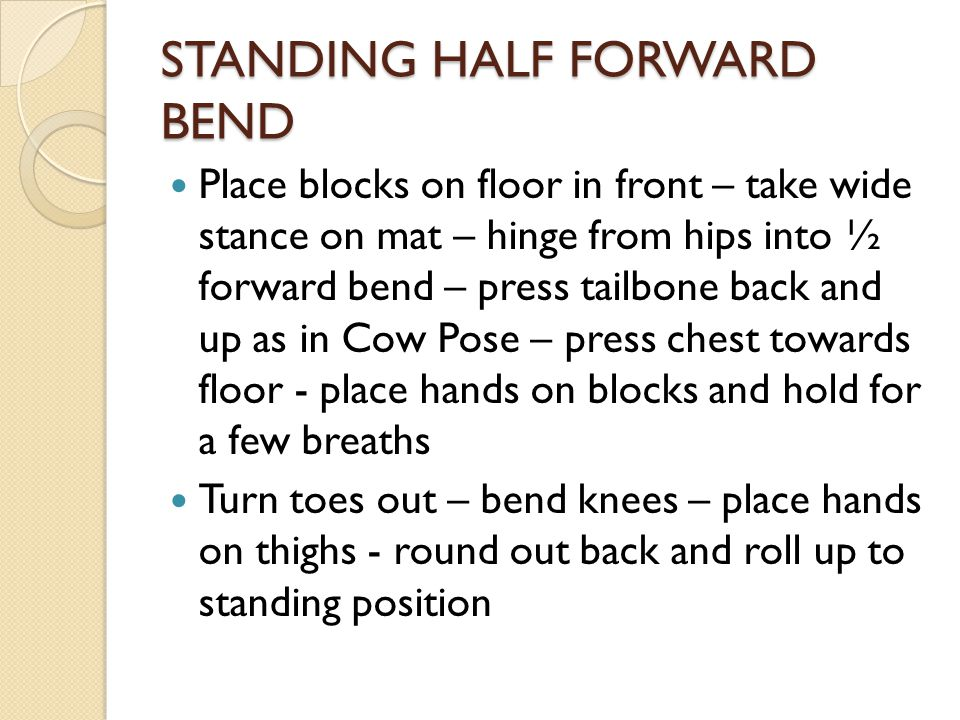 STANDING HALF FORWARD BEND Place blocks on floor in front – take wide stance on mat – hinge from hips into ½ forward bend – press tailbone back and up as in Cow Pose – press chest towards floor - place hands on blocks and hold for a few breaths Turn toes out – bend knees – place hands on thighs - round out back and roll up to standing position