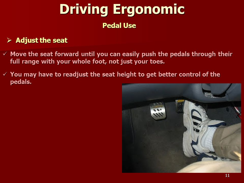 11 Pedal Use  Adjust the seat Move the seat forward until you can easily push the pedals through their full range with your whole foot, not just your toes.