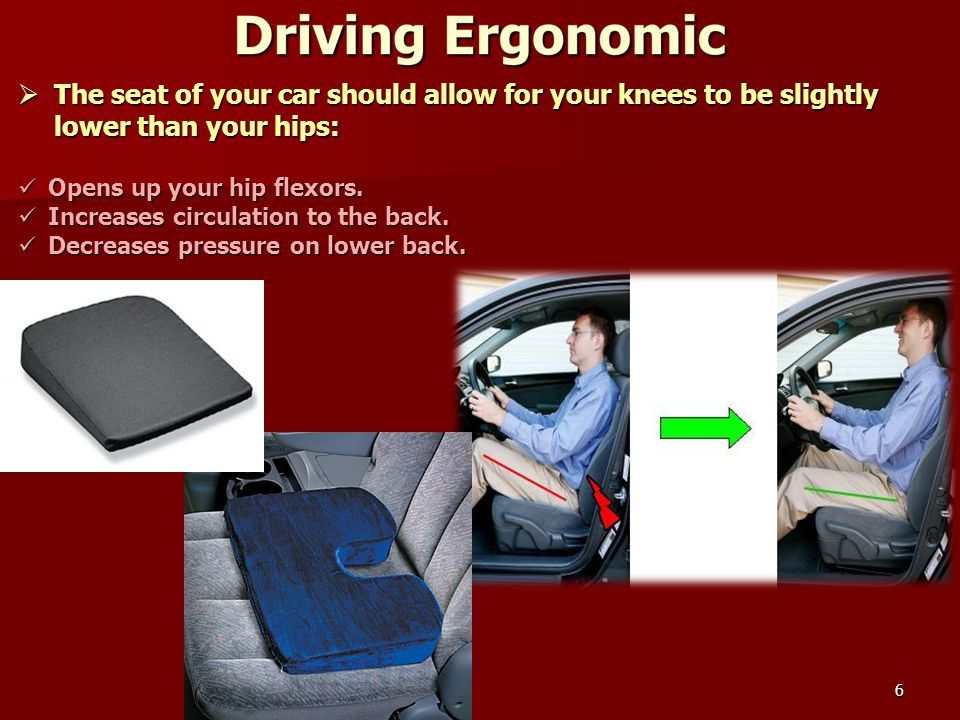 6  The seat of your car should allow for your knees to be slightly lower than your hips: Opens up your hip flexors.