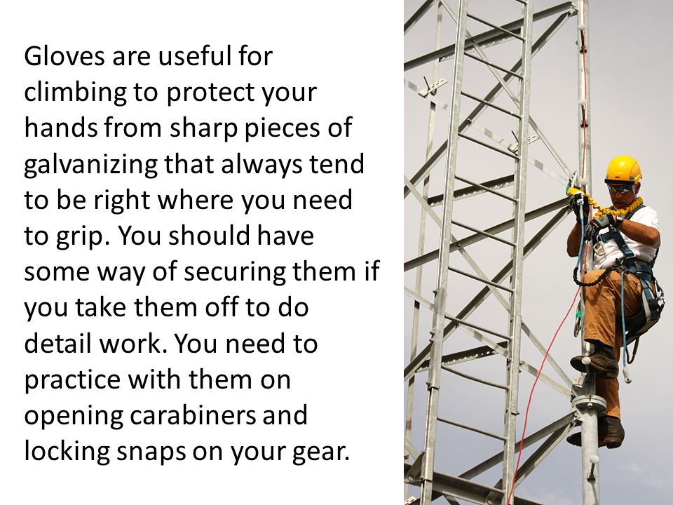 Gloves are useful for climbing to protect your hands from sharp pieces of galvanizing that always tend to be right where you need to grip.