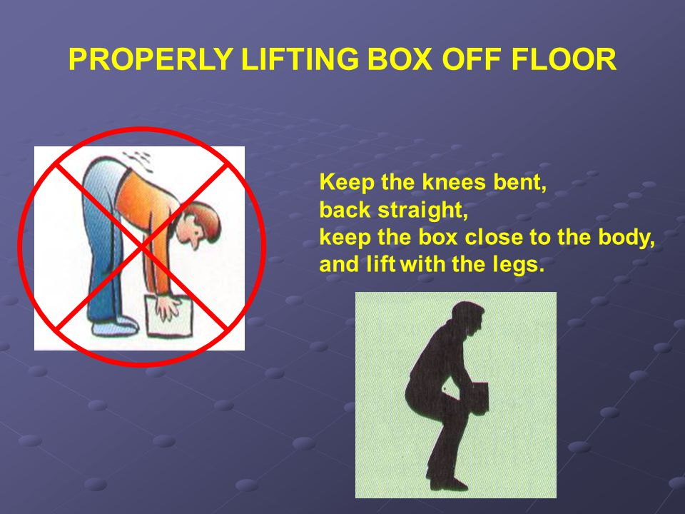 PROPERLY LIFTING BOX OFF FLOOR Keep the knees bent, back straight, keep the box close to the body, and lift with the legs.