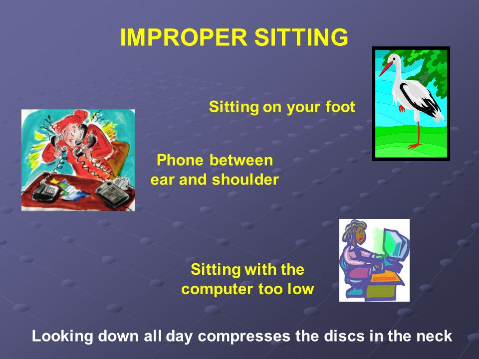 IMPROPER SITTING Looking down all day compresses the discs in the neck Sitting with the computer too low Sitting on your foot Phone between ear and shoulder
