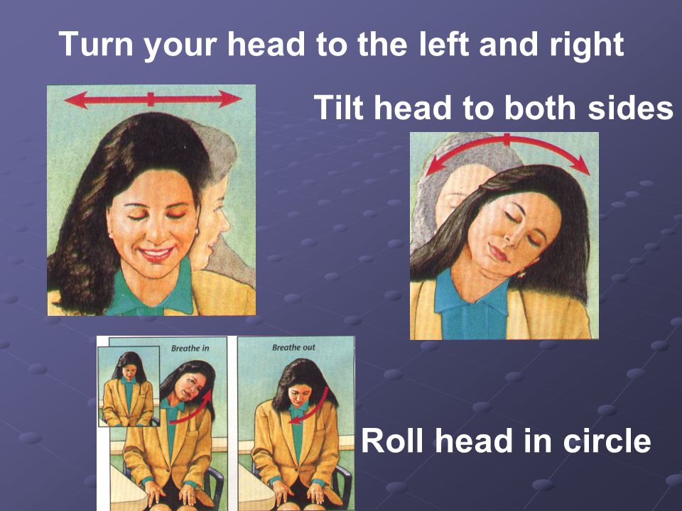 Turn your head to the left and right Tilt head to both sides Roll head in circle