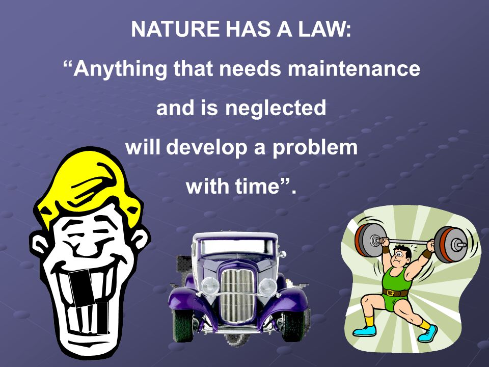 NATURE HAS A LAW: Anything that needs maintenance and is neglected will develop a problem with time .