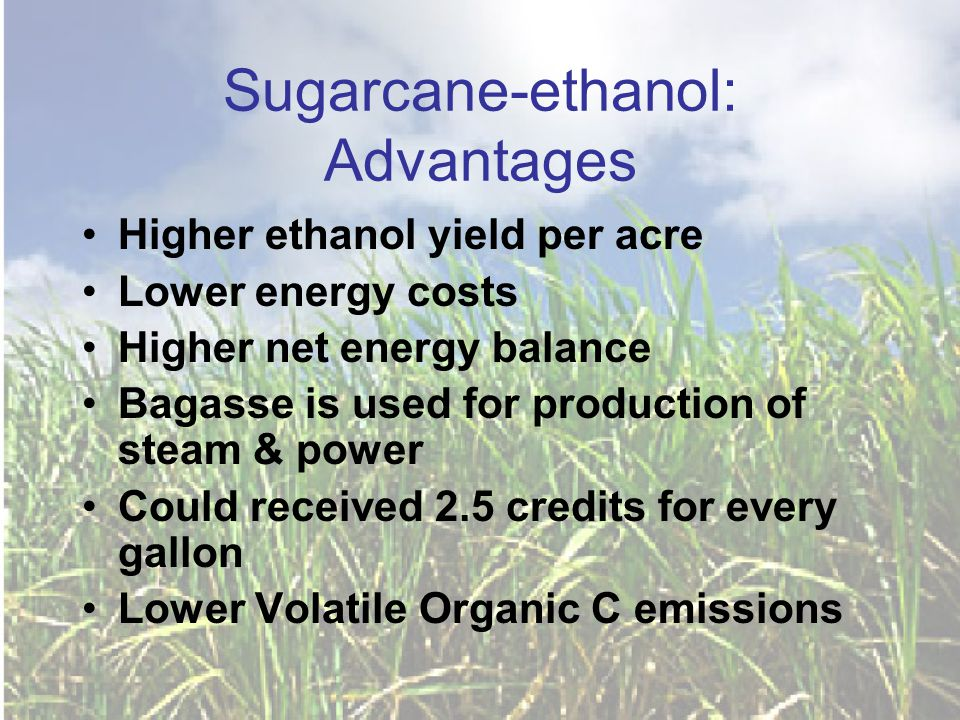 Sugarcane-ethanol: Advantages Higher ethanol yield per acre Lower energy costs Higher net energy balance Bagasse is used for production of steam & power Could received 2.5 credits for every gallon Lower Volatile Organic C emissions