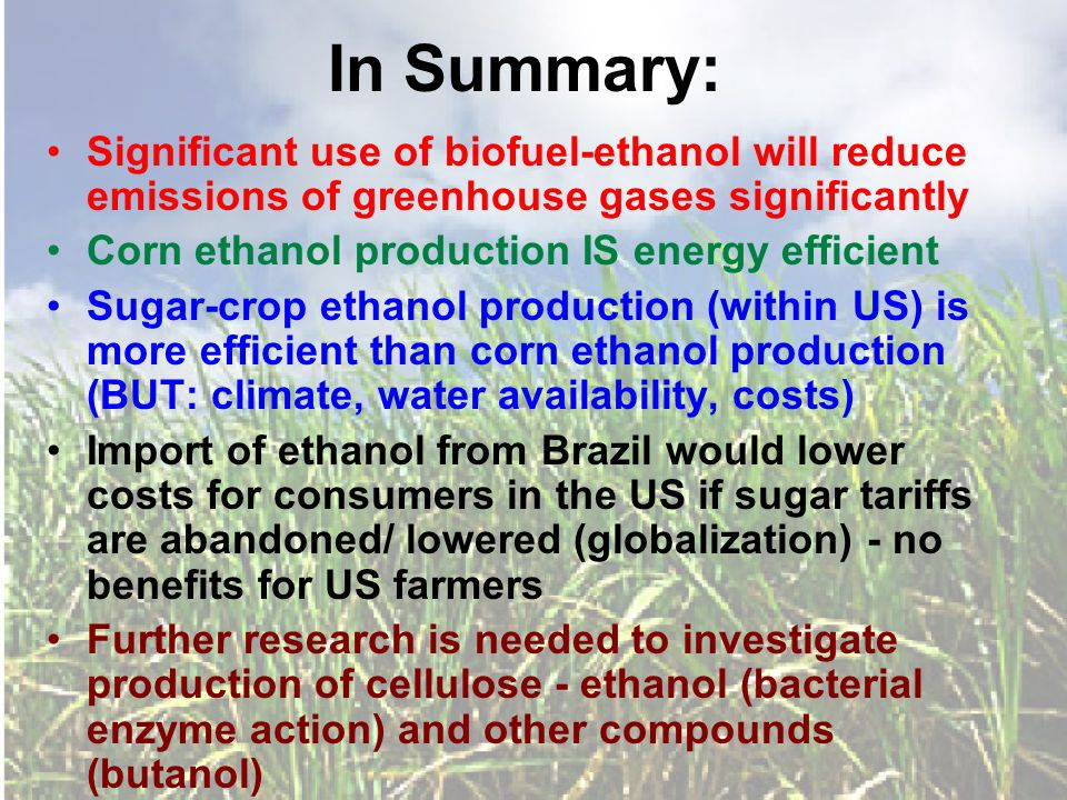 In Summary: Significant use of biofuel-ethanol will reduce emissions of greenhouse gases significantly Corn ethanol production IS energy efficient Sugar-crop ethanol production (within US) is more efficient than corn ethanol production (BUT: climate, water availability, costs) Import of ethanol from Brazil would lower costs for consumers in the US if sugar tariffs are abandoned/ lowered (globalization) - no benefits for US farmers Further research is needed to investigate production of cellulose - ethanol (bacterial enzyme action) and other compounds (butanol)