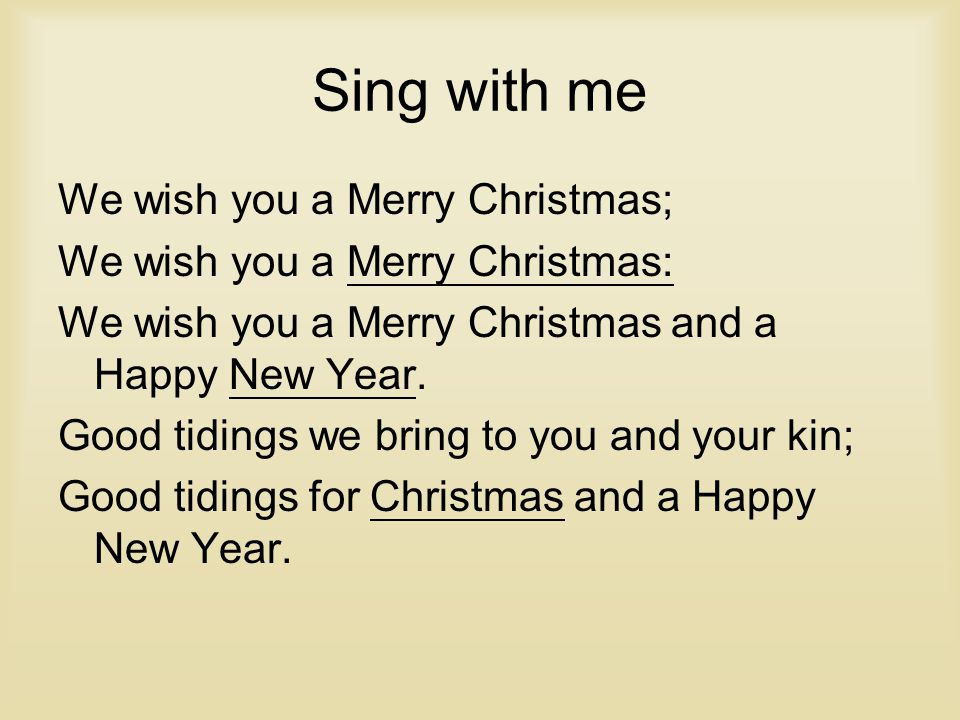 Sing with me We wish you a Merry Christmas; We wish you a Merry Christmas: We wish you a Merry Christmas and a Happy New Year.