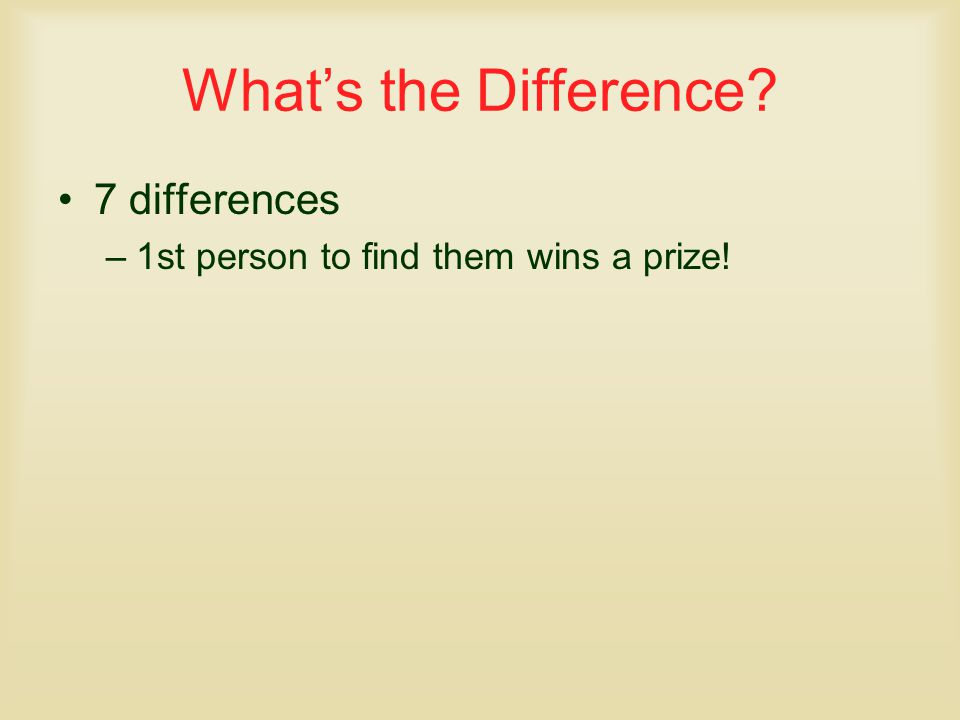 What's the Difference 7 differences –1st person to find them wins a prize!