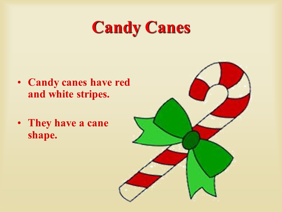 Candy Canes Candy canes have red and white stripes. They have a cane shape.