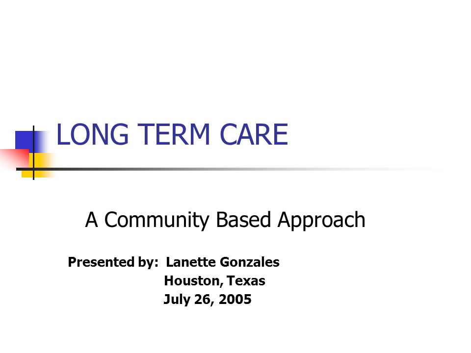 LONG TERM CARE A Community Based Approach Presented by: Lanette Gonzales Houston, Texas July 26, 2005
