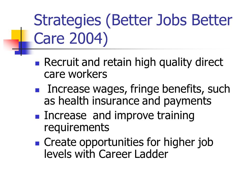 Strategies (Better Jobs Better Care 2004) Recruit and retain high quality direct care workers Increase wages, fringe benefits, such as health insurance and payments Increase and improve training requirements Create opportunities for higher job levels with Career Ladder