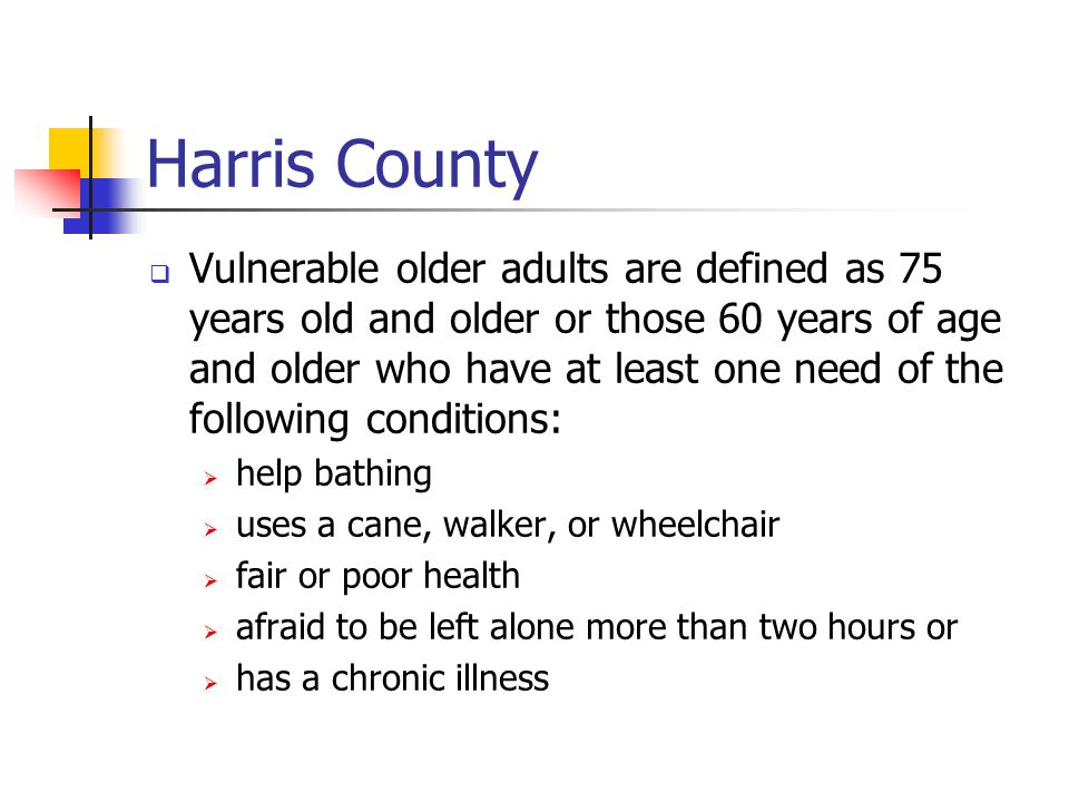 Harris County  Vulnerable older adults are defined as 75 years old and older or those 60 years of age and older who have at least one need of the following conditions:  help bathing  uses a cane, walker, or wheelchair  fair or poor health  afraid to be left alone more than two hours or  has a chronic illness