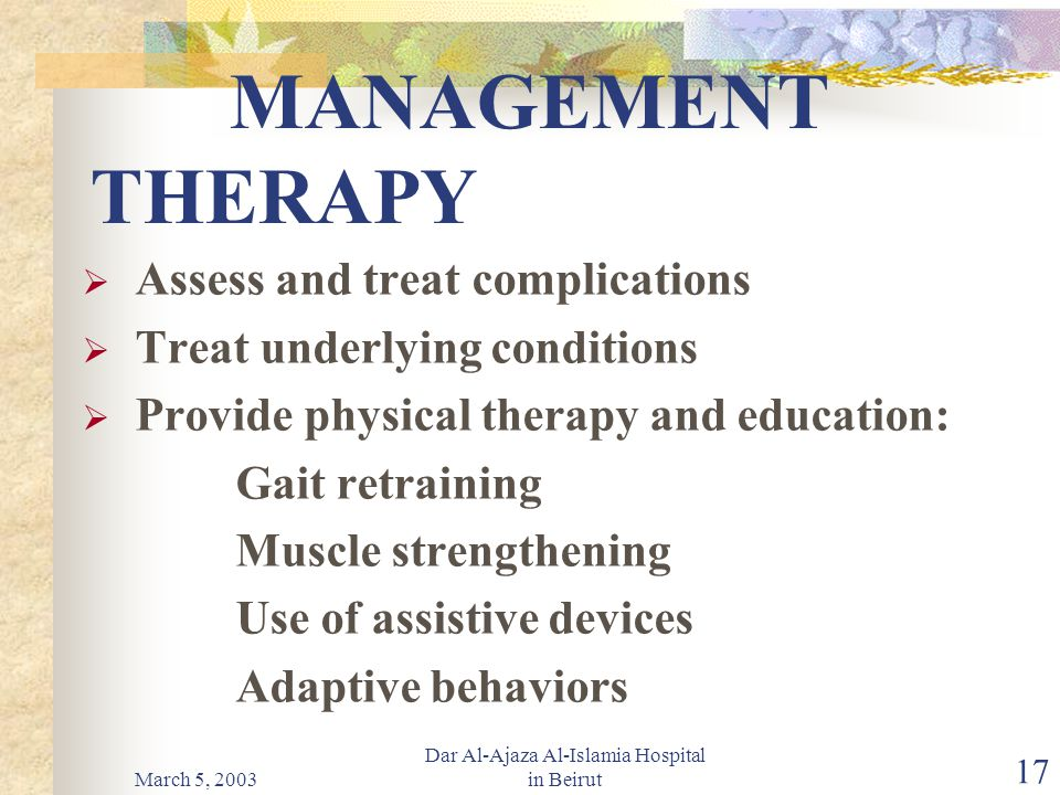 March 5, 2003 Dar Al-Ajaza Al-Islamia Hospital in Beirut 17 MANAGEMENT THERAPY  Assess and treat complications  Treat underlying conditions  Provide physical therapy and education: Gait retraining Muscle strengthening Use of assistive devices Adaptive behaviors
