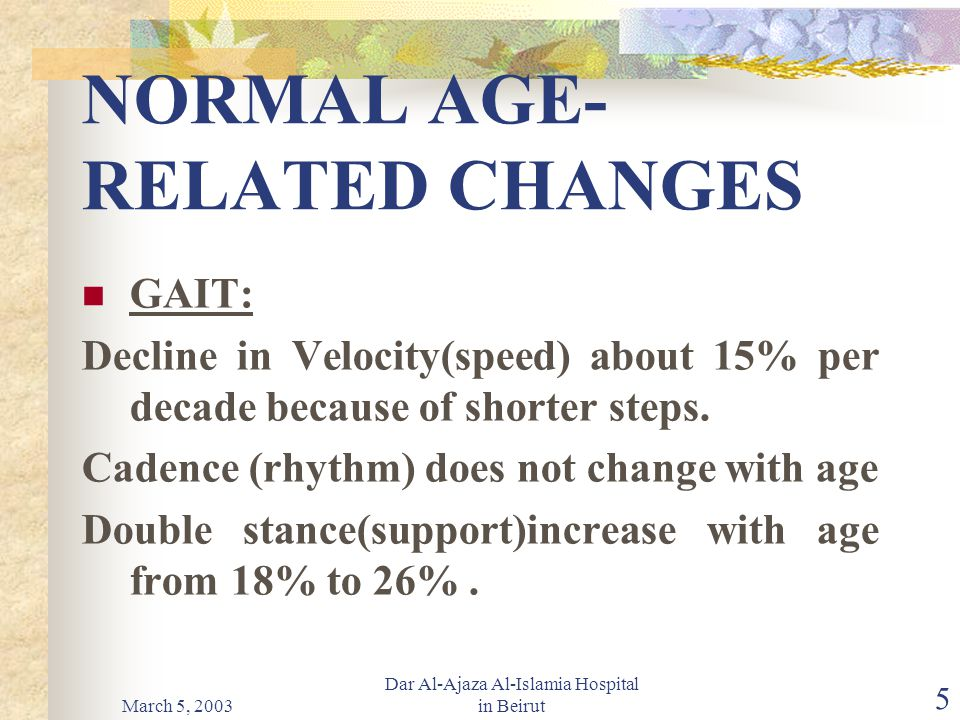 March 5, 2003 Dar Al-Ajaza Al-Islamia Hospital in Beirut 5 NORMAL AGE- RELATED CHANGES GAIT: Decline in Velocity(speed) about 15% per decade because of shorter steps.