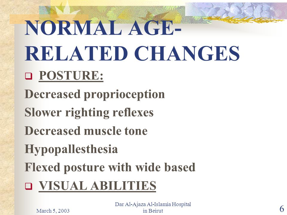 March 5, 2003 Dar Al-Ajaza Al-Islamia Hospital in Beirut 6 NORMAL AGE- RELATED CHANGES  POSTURE: Decreased proprioception Slower righting reflexes Decreased muscle tone Hypopallesthesia Flexed posture with wide based  VISUAL ABILITIES