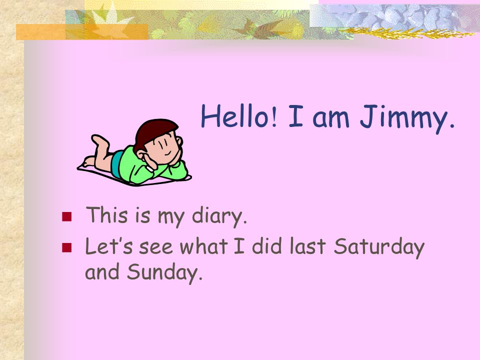 Hello ! I am Jimmy. This is my diary. Let's see what I did last Saturday and Sunday.