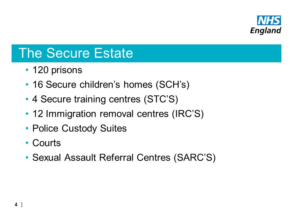 The Secure Estate 120 prisons 16 Secure children's homes (SCH's) 4 Secure training centres (STC'S) 12 Immigration removal centres (IRC'S) Police Custody Suites Courts Sexual Assault Referral Centres (SARC'S) ]4