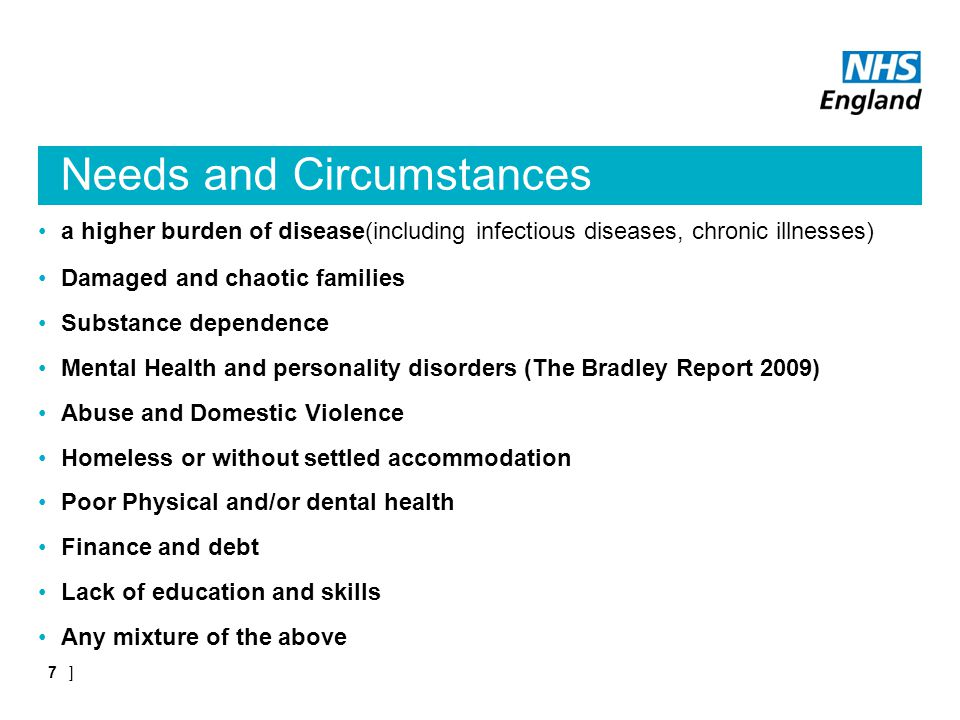 Needs and Circumstances a higher burden of disease(including infectious diseases, chronic illnesses) Damaged and chaotic families Substance dependence Mental Health and personality disorders (The Bradley Report 2009) Abuse and Domestic Violence Homeless or without settled accommodation Poor Physical and/or dental health Finance and debt Lack of education and skills Any mixture of the above ]7