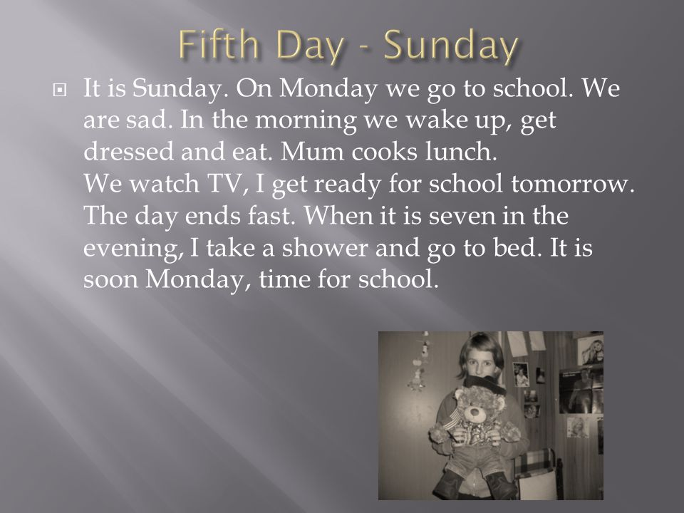 IIt is Sunday. On Monday we go to school. We are sad.