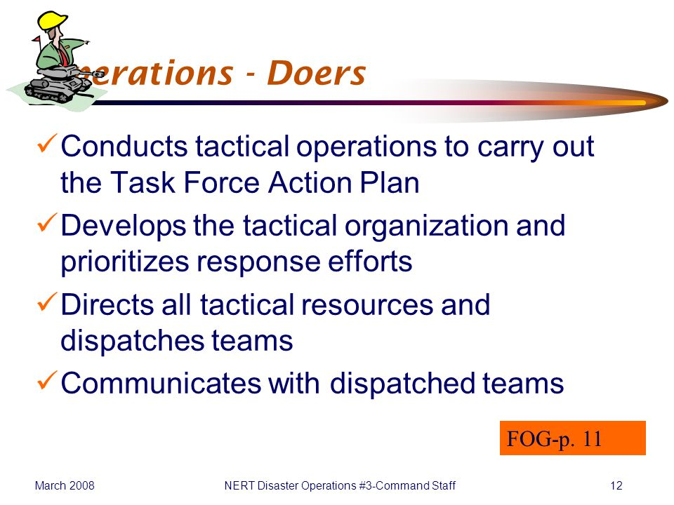 March 2008NERT Disaster Operations #3-Command Staff12 Operations - Doers Conducts tactical operations to carry out the Task Force Action Plan Develops the tactical organization and prioritizes response efforts Directs all tactical resources and dispatches teams Communicates with dispatched teams FOG-p.
