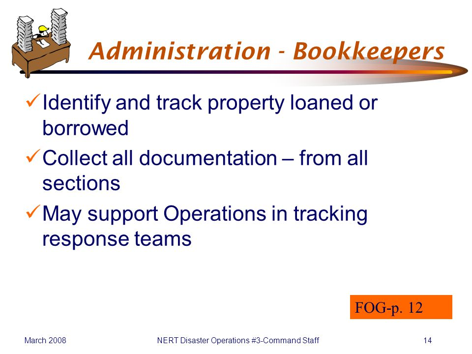 March 2008NERT Disaster Operations #3-Command Staff14 Administration - Bookkeepers Identify and track property loaned or borrowed Collect all documentation – from all sections May support Operations in tracking response teams FOG-p.
