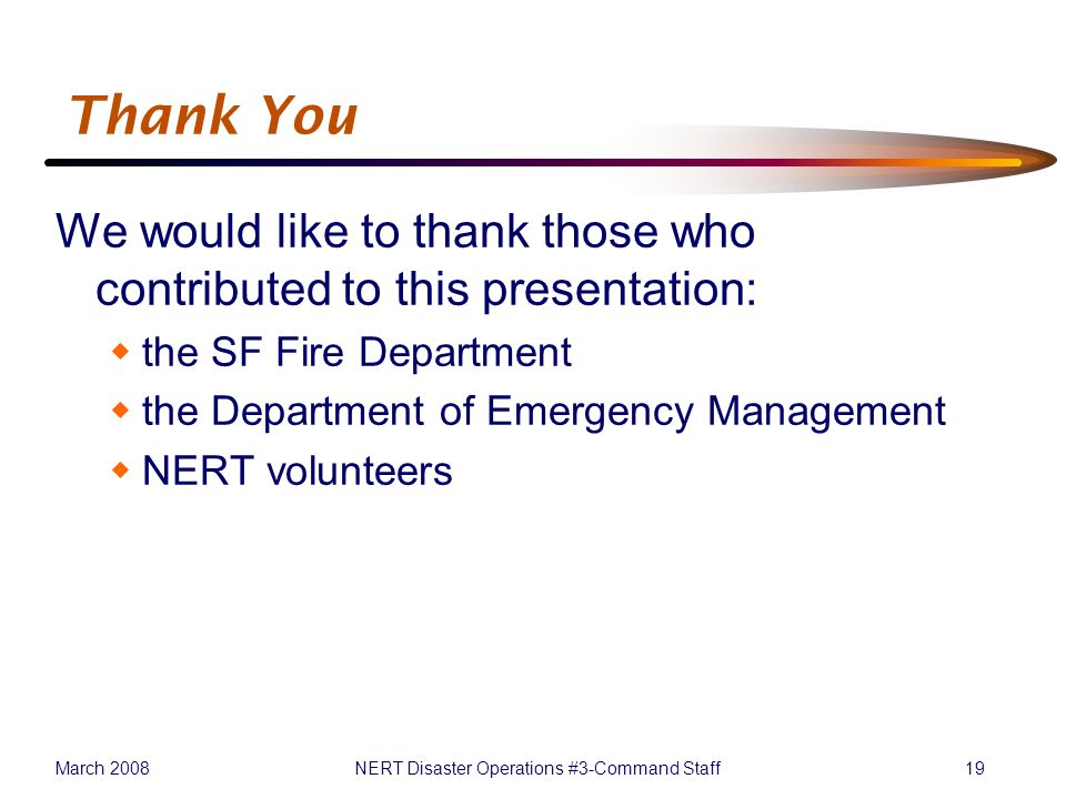 March 2008NERT Disaster Operations #3-Command Staff19 Thank You We would like to thank those who contributed to this presentation:  the SF Fire Department  the Department of Emergency Management  NERT volunteers