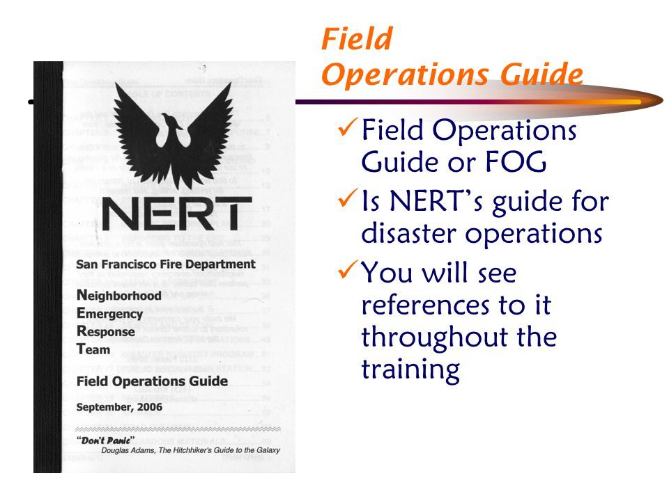 Field Operations Guide Field Operations Guide or FOG Is NERT's guide for disaster operations You will see references to it throughout the training