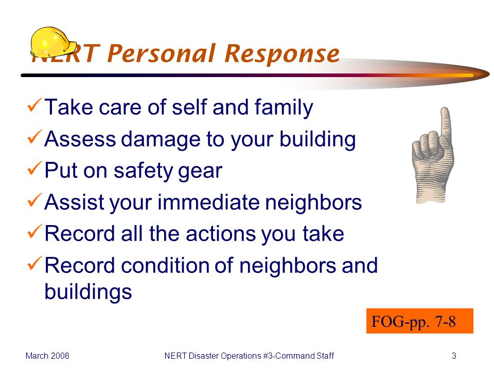 March 2008NERT Disaster Operations #3-Command Staff3 NERT Personal Response Take care of self and family Assess damage to your building Put on safety gear Assist your immediate neighbors Record all the actions you take Record condition of neighbors and buildings FOG-pp.