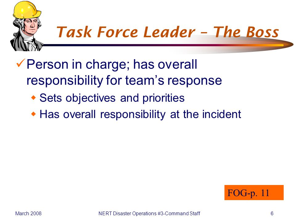 March 2008NERT Disaster Operations #3-Command Staff6 Task Force Leader – The Boss Person in charge; has overall responsibility for team's response  Sets objectives and priorities  Has overall responsibility at the incident FOG-p.