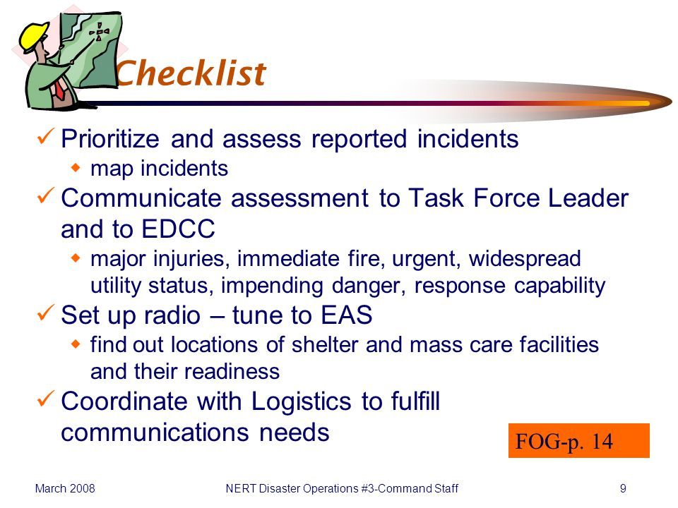 March 2008NERT Disaster Operations #3-Command Staff9 P&I Checklist Prioritize and assess reported incidents  map incidents Communicate assessment to Task Force Leader and to EDCC  major injuries, immediate fire, urgent, widespread utility status, impending danger, response capability Set up radio – tune to EAS  find out locations of shelter and mass care facilities and their readiness Coordinate with Logistics to fulfill communications needs FOG-p.