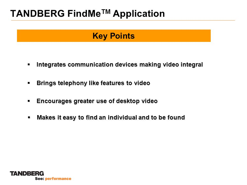 TANDBERG FindMe TM Application Key Points  Encourages greater use of desktop video  Brings telephony like features to video  Makes it easy to find an individual and to be found  Integrates communication devices making video integral
