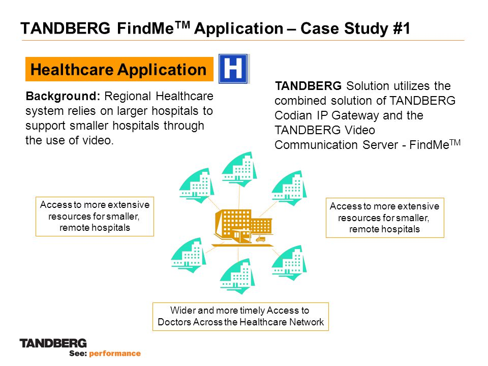 TANDBERG FindMe TM Application – Case Study #1 Healthcare Application Background: Regional Healthcare system relies on larger hospitals to support smaller hospitals through the use of video.